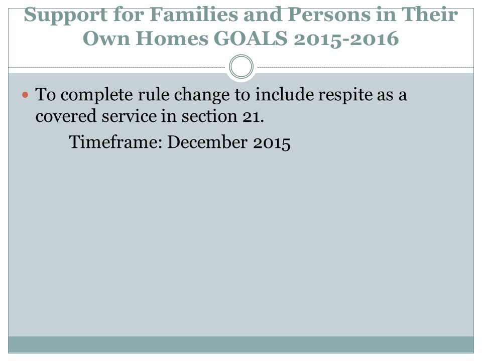 Support for Families and Persons in Their Own Homes GOALS 2015-2016 To complete rule change to include respite as a covered service in section 21.