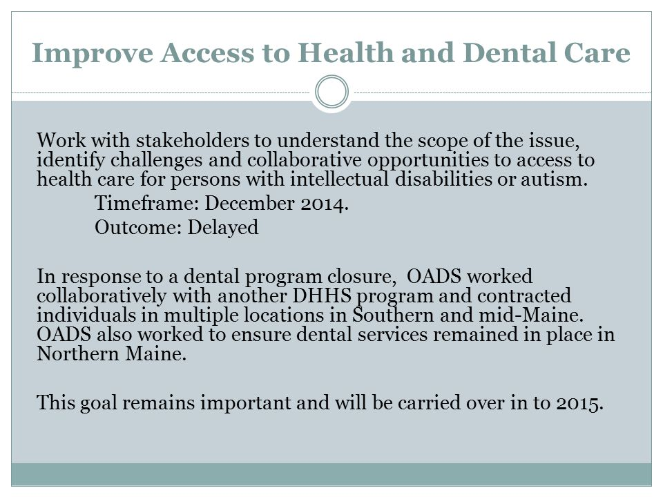 Improve Access to Health and Dental Care Work with stakeholders to understand the scope of the issue, identify challenges and collaborative opportunities to access to health care for persons with intellectual disabilities or autism.