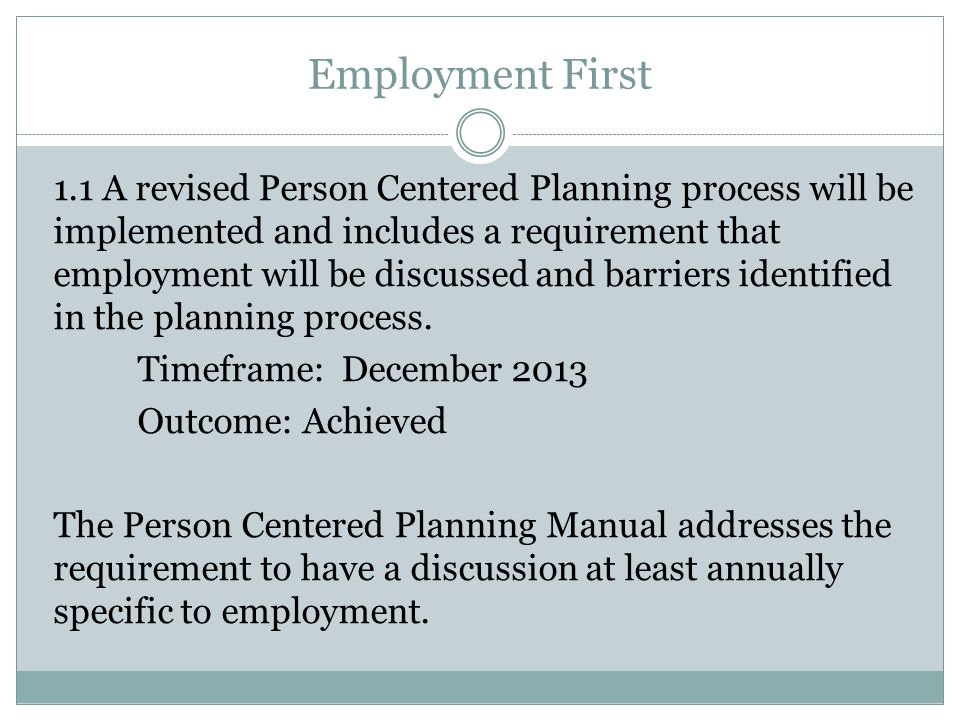 Employment First 1.1 A revised Person Centered Planning process will be implemented and includes a requirement that employment will be discussed and barriers identified in the planning process.