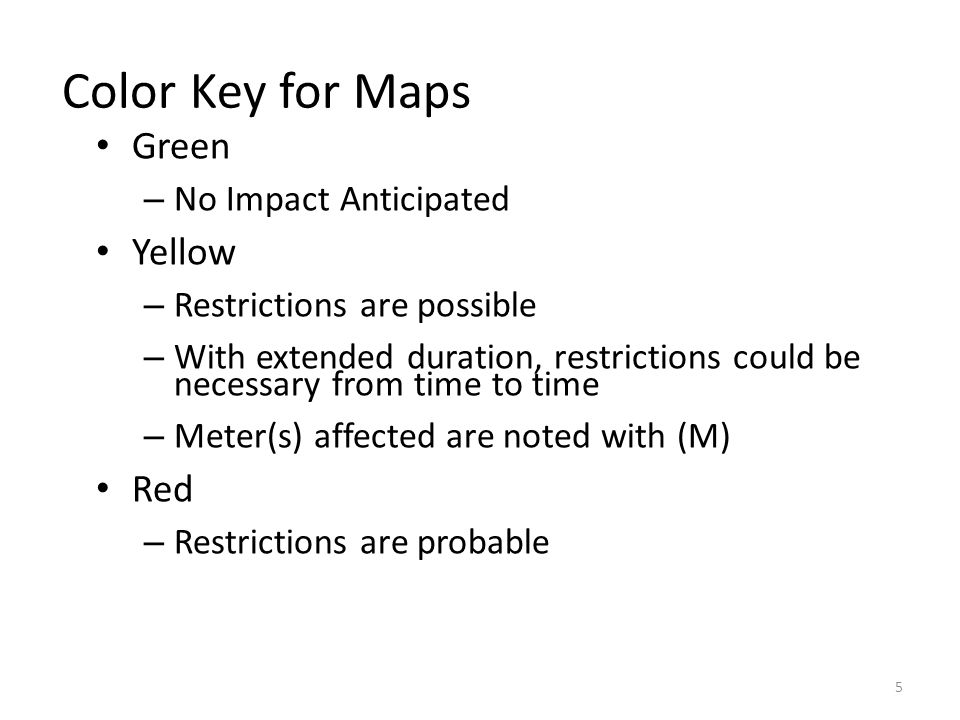 Color Key for Maps Green – No Impact Anticipated Yellow – Restrictions are possible – With extended duration, restrictions could be necessary from time to time – Meter(s) affected are noted with (M) Red – Restrictions are probable 5