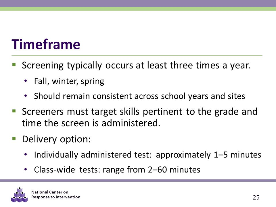 National Center on Response to Intervention Timeframe  Screening typically occurs at least three times a year.