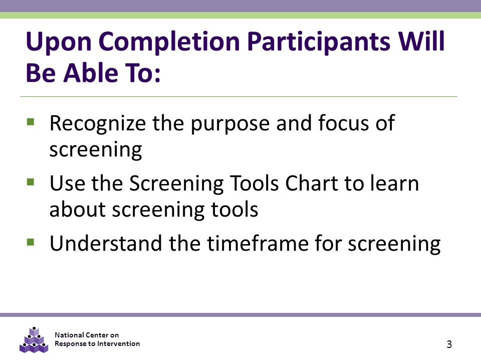 National Center on Response to Intervention Upon Completion Participants Will Be Able To:  Recognize the purpose and focus of screening  Use the Screening Tools Chart to learn about screening tools  Understand the timeframe for screening 3