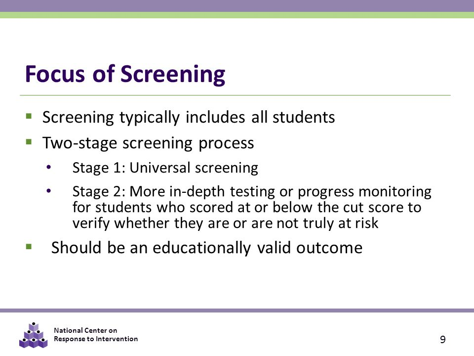 National Center on Response to Intervention Focus of Screening  Screening typically includes all students  Two-stage screening process Stage 1: Universal screening Stage 2: More in-depth testing or progress monitoring for students who scored at or below the cut score to verify whether they are or are not truly at risk  Should be an educationally valid outcome 9