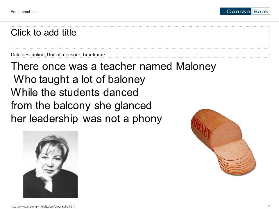 2 For internal use Click to add title Data description; Unit of measure; Timeframe There once was a teacher named Maloney Who taught a lot of baloney While the students danced from the balcony she glanced her leadership was not a phony http://www.moloneyminds.com/biography.html