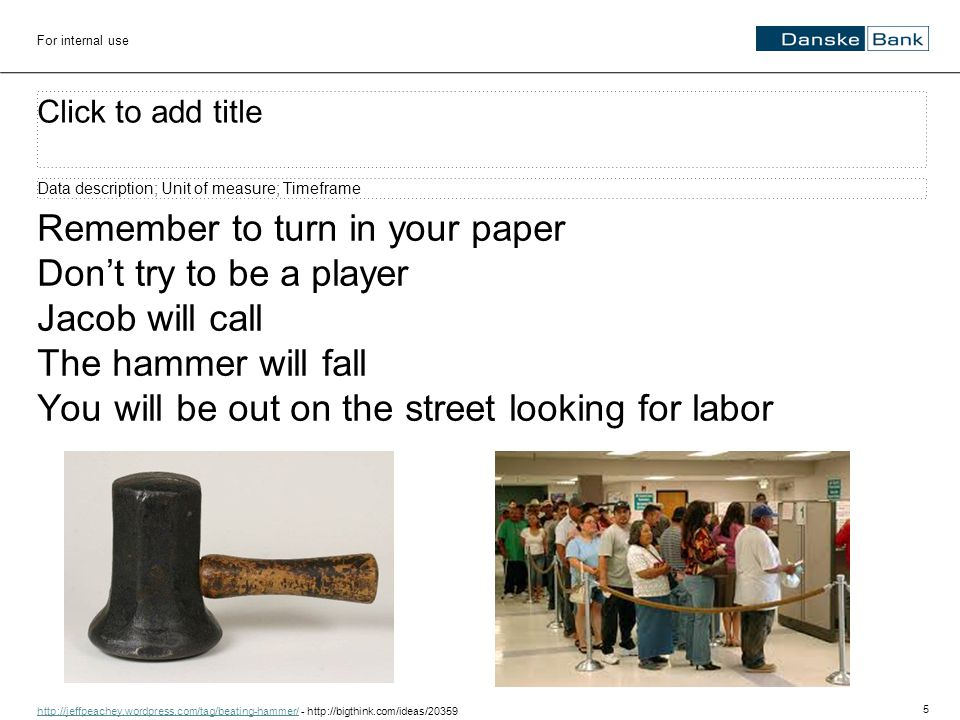 5 For internal use Click to add title Data description; Unit of measure; Timeframe Remember to turn in your paper Don't try to be a player Jacob will call The hammer will fall You will be out on the street looking for labor http://jeffpeachey.wordpress.com/tag/beating-hammer/http://jeffpeachey.wordpress.com/tag/beating-hammer/ - http://bigthink.com/ideas/20359