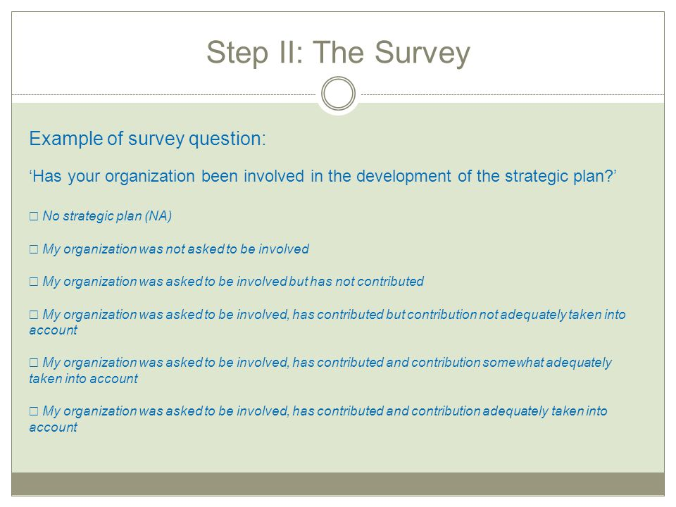 Step II: The Survey Example of survey question: 'Has your organization been involved in the development of the strategic plan?' ☐ No strategic plan (N