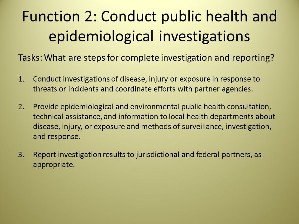Task Elements There are elements that health departments should keep in mind to address different aspects of the tasks: Investigation report templates Protocols to investigate health incidents or environmental health hazards Protocols for conducting investigations for populations at-risk for adverse health outcomes Authorization of joint investigations and exchange of epidemiological information Health departments are provided a uniform set of jurisdictional health-related data Staffing capacity to manage the routine epidemiological investigation systems Access to jurisdictional health monitoring systems Access to electronic databases or registries