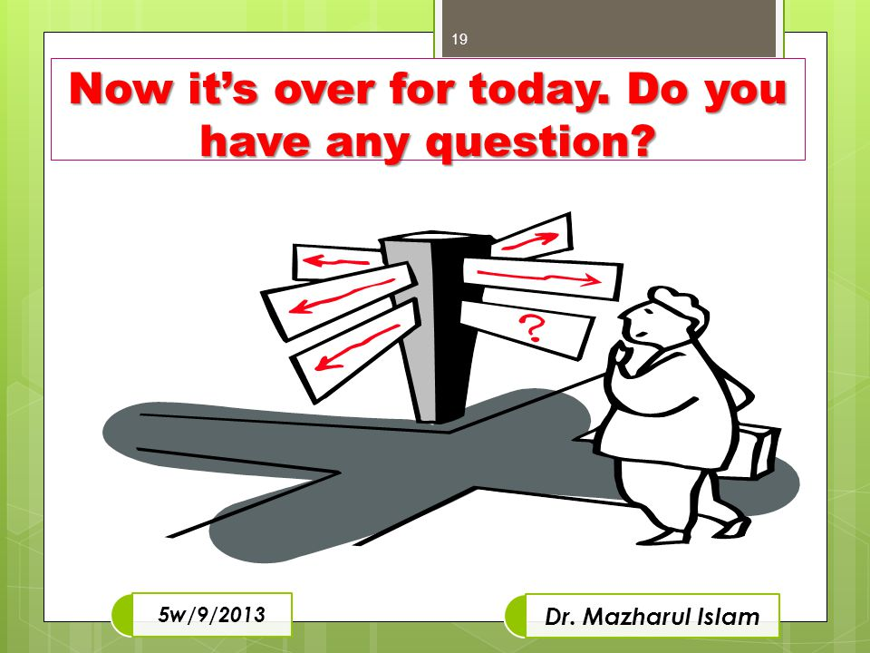 Now it's over for today. Do you have any question? 19 Dr. Mazharul Islam 5w/9/2013