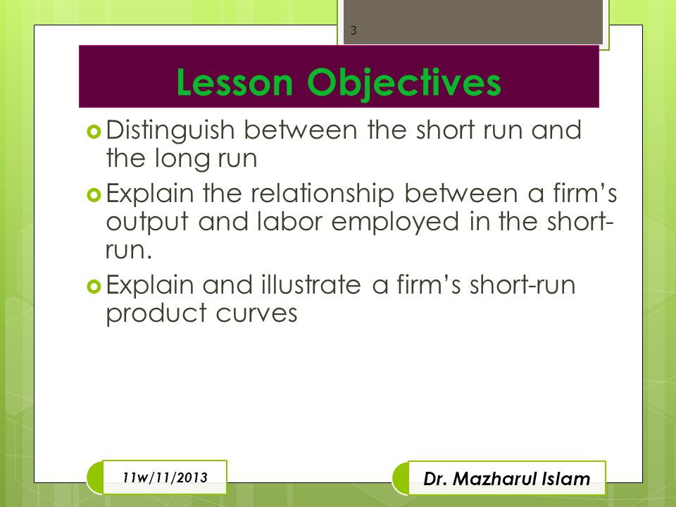 Lesson Objectives  Distinguish between the short run and the long run  Explain the relationship between a firm's output and labor employed in the short- run.