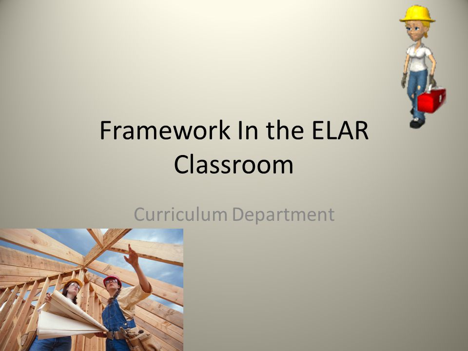 Framework In the ELAR Classroom Curriculum Department