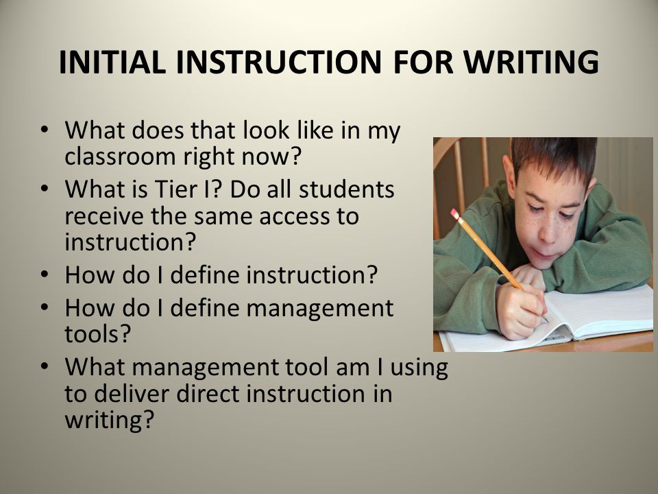 INITIAL INSTRUCTION FOR WRITING What does that look like in my classroom right now? What is Tier I? Do all students receive the same access to instruc