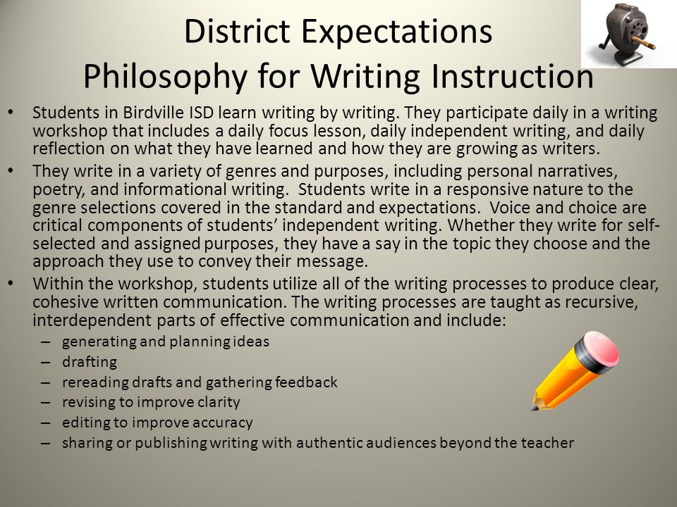 District Expectations Philosophy for Writing Instruction Students in Birdville ISD learn writing by writing.