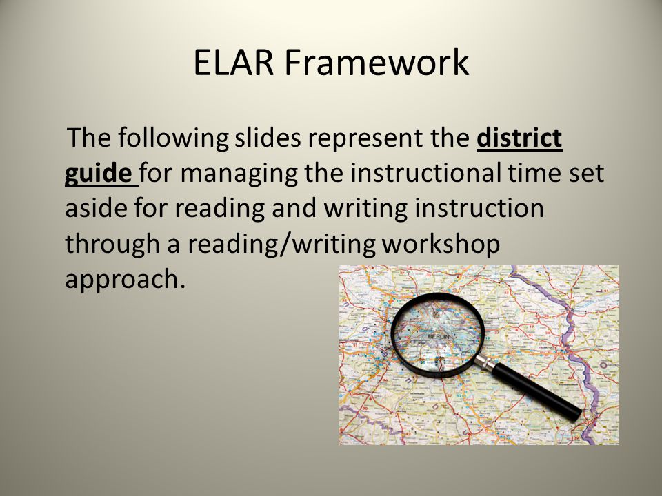 ELAR Framework The following slides represent the district guide for managing the instructional time set aside for reading and writing instruction through a reading/writing workshop approach.