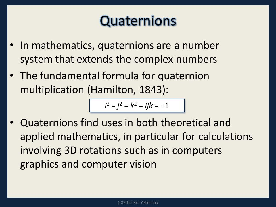 In mathematics, quaternions are a number system that extends the complex numbers The fundamental formula for quaternion multiplication (Hamilton, 1843): Quaternions find uses in both theoretical and applied mathematics, in particular for calculations involving 3D rotations such as in computers graphics and computer vision (C)2013 Roi Yehoshua i 2 = j 2 = k 2 = ijk = −1