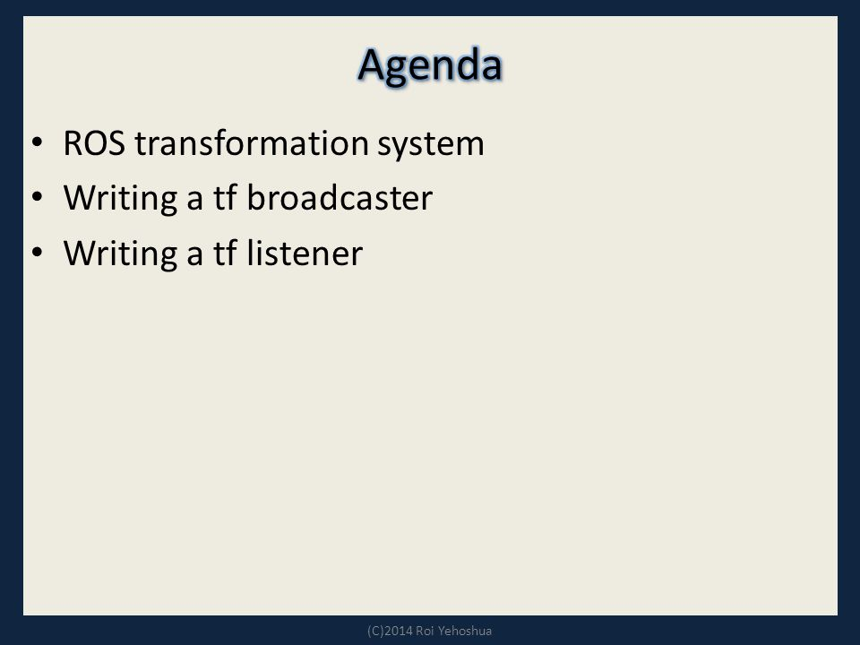 ROS transformation system Writing a tf broadcaster Writing a tf listener (C)2014 Roi Yehoshua