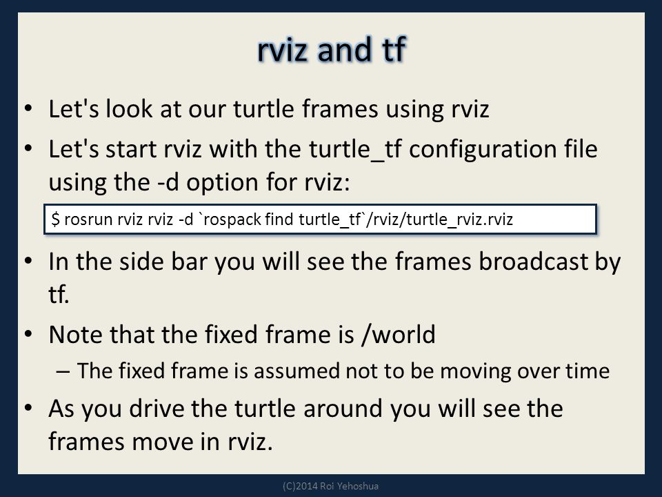 Let s look at our turtle frames using rviz Let s start rviz with the turtle_tf configuration file using the -d option for rviz: In the side bar you will see the frames broadcast by tf.