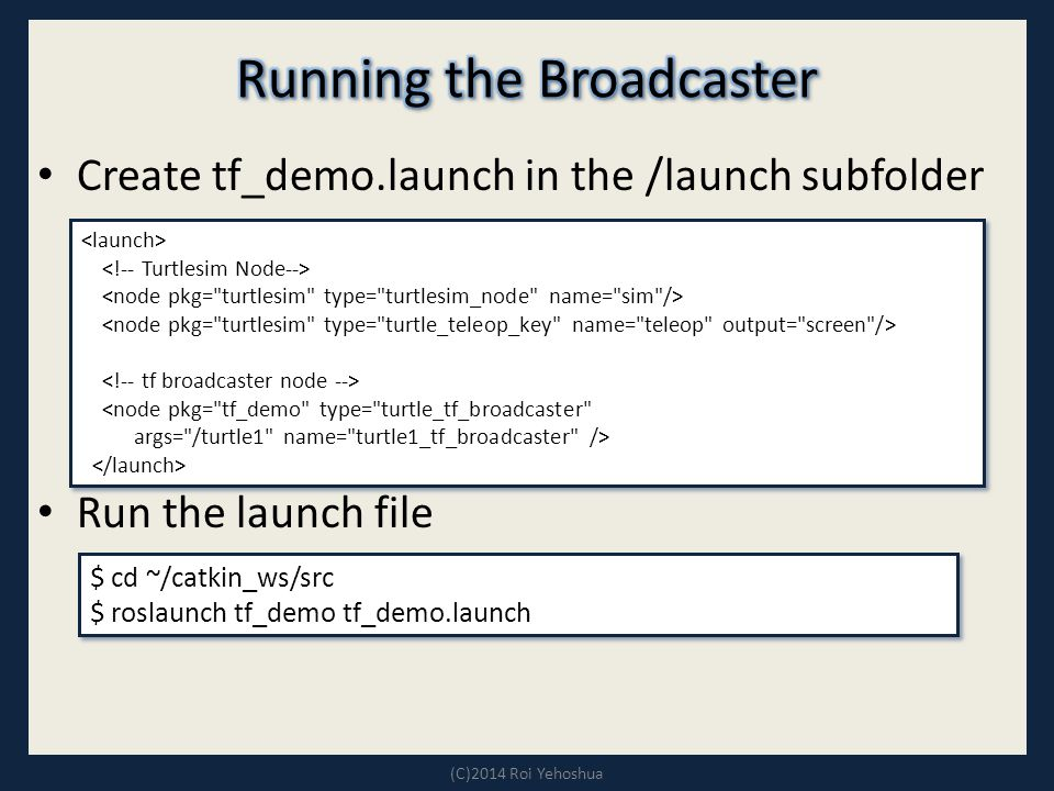 Create tf_demo.launch in the /launch subfolder Run the launch file (C)2014 Roi Yehoshua <node pkg= tf_demo type= turtle_tf_broadcaster args= /turtle1 name= turtle1_tf_broadcaster /> <node pkg= tf_demo type= turtle_tf_broadcaster args= /turtle1 name= turtle1_tf_broadcaster /> $ cd ~/catkin_ws/src $ roslaunch tf_demo tf_demo.launch $ cd ~/catkin_ws/src $ roslaunch tf_demo tf_demo.launch