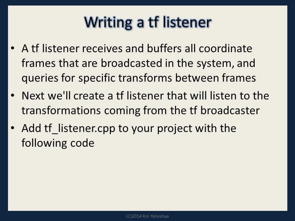 A tf listener receives and buffers all coordinate frames that are broadcasted in the system, and queries for specific transforms between frames Next we ll create a tf listener that will listen to the transformations coming from the tf broadcaster Add tf_listener.cpp to your project with the following code (C)2014 Roi Yehoshua