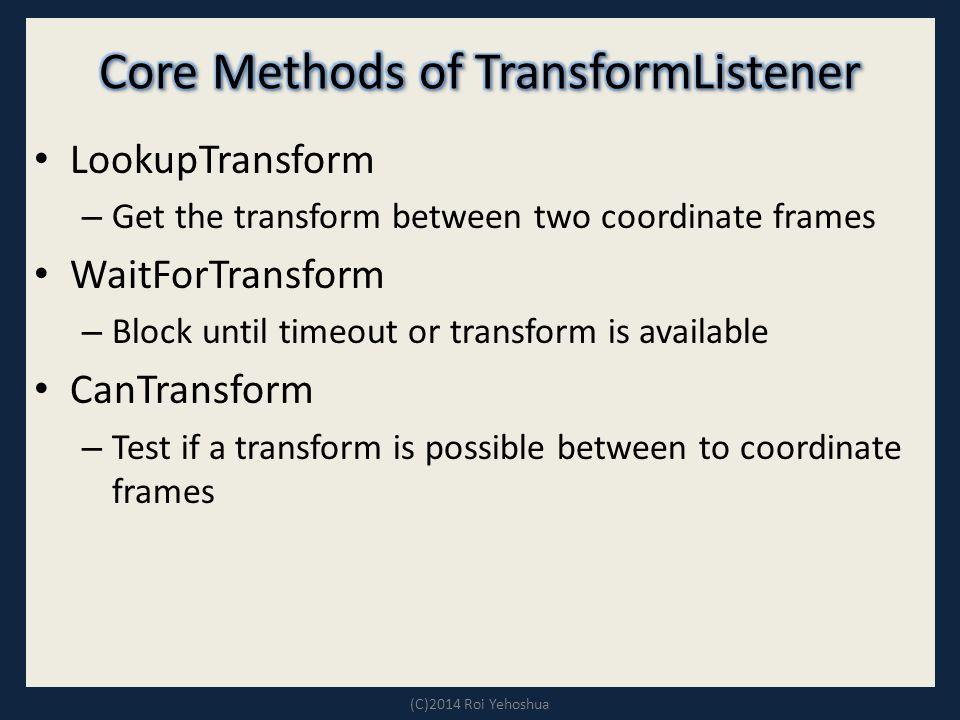 LookupTransform – Get the transform between two coordinate frames WaitForTransform – Block until timeout or transform is available CanTransform – Test if a transform is possible between to coordinate frames (C)2014 Roi Yehoshua