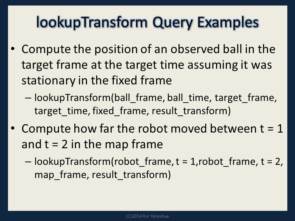 Compute the position of an observed ball in the target frame at the target time assuming it was stationary in the fixed frame – lookupTransform(ball_frame, ball_time, target_frame, target_time, fixed_frame, result_transform) Compute how far the robot moved between t = 1 and t = 2 in the map frame – lookupTransform(robot_frame, t = 1,robot_frame, t = 2, map_frame, result_transform) (C)2014 Roi Yehoshua