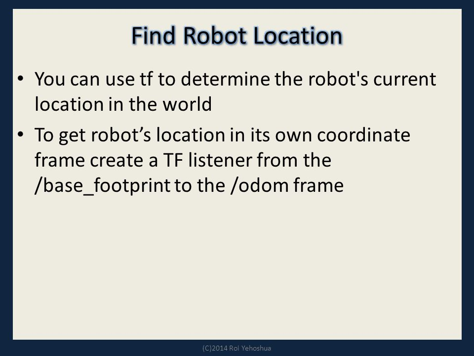 You can use tf to determine the robot s current location in the world To get robot's location in its own coordinate frame create a TF listener from the /base_footprint to the /odom frame (C)2014 Roi Yehoshua