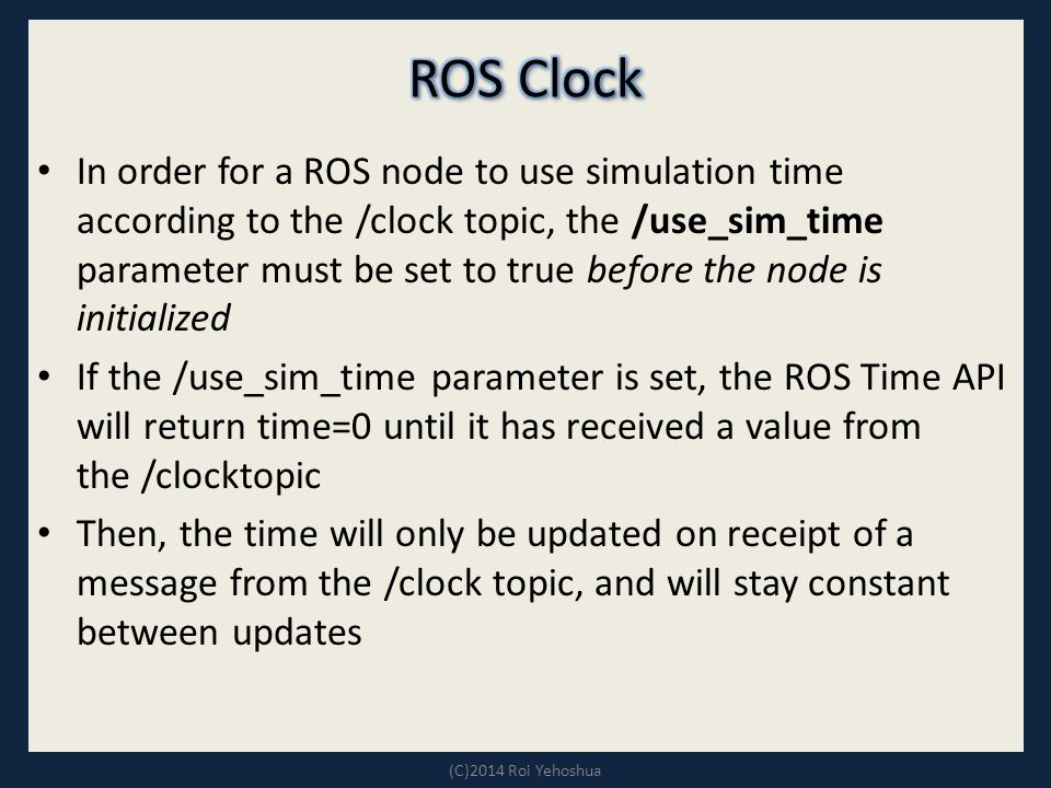 In order for a ROS node to use simulation time according to the /clock topic, the /use_sim_time parameter must be set to true before the node is initialized If the /use_sim_time parameter is set, the ROS Time API will return time=0 until it has received a value from the /clocktopic Then, the time will only be updated on receipt of a message from the /clock topic, and will stay constant between updates (C)2014 Roi Yehoshua