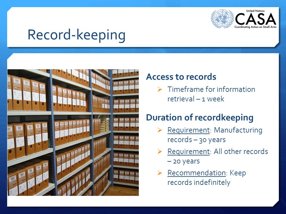 Record-keeping Access to records  Timeframe for information retrieval – 1 week Duration of recordkeeping  Requirement: Manufacturing records – 30 years  Requirement: All other records – 20 years  Recommendation: Keep records indefinitely