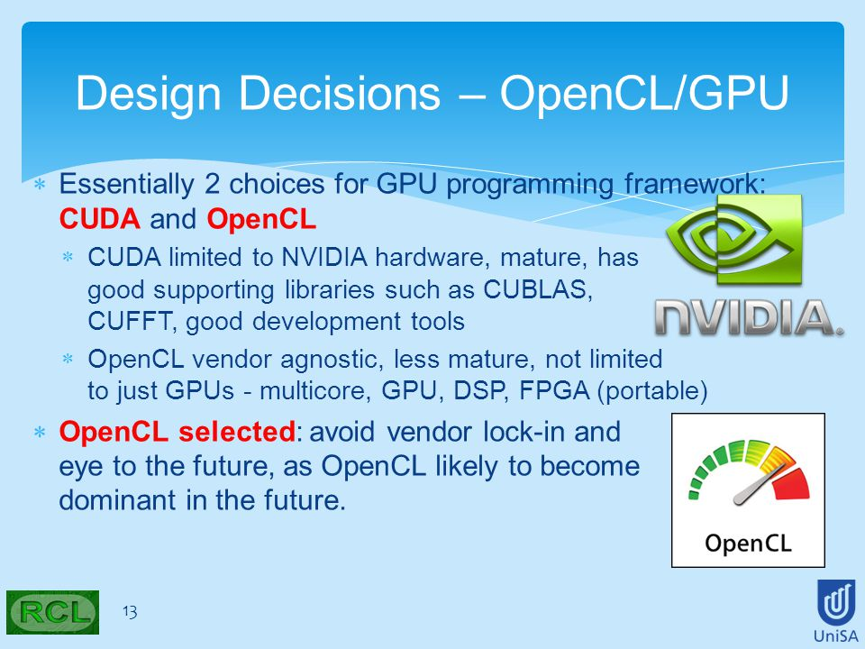  Essentially 2 choices for GPU programming framework: CUDA and OpenCL  CUDA limited to NVIDIA hardware, mature, has good supporting libraries such as CUBLAS, CUFFT, good development tools  OpenCL vendor agnostic, less mature, not limited to just GPUs - multicore, GPU, DSP, FPGA (portable)  OpenCL selected: avoid vendor lock-in and eye to the future, as OpenCL likely to become dominant in the future.