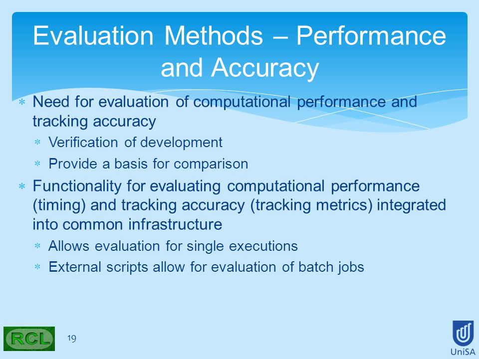  Need for evaluation of computational performance and tracking accuracy  Verification of development  Provide a basis for comparison  Functionality for evaluating computational performance (timing) and tracking accuracy (tracking metrics) integrated into common infrastructure  Allows evaluation for single executions  External scripts allow for evaluation of batch jobs 19 Evaluation Methods – Performance and Accuracy