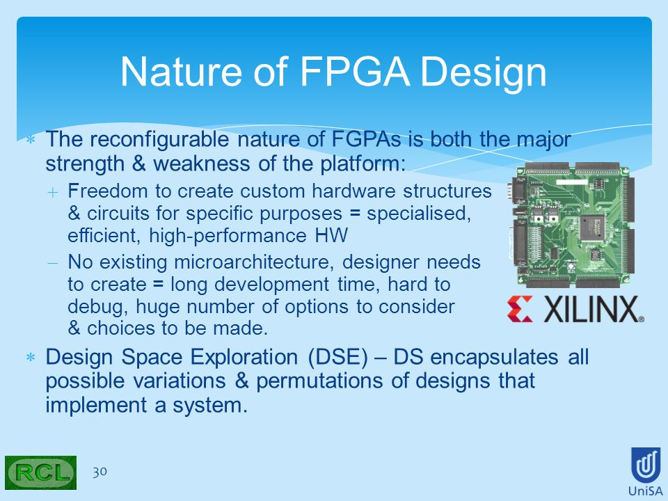  The reconfigurable nature of FGPAs is both the major strength & weakness of the platform:  Freedom to create custom hardware structures & circuits for specific purposes = specialised, efficient, high-performance HW  No existing microarchitecture, designer needs to create = long development time, hard to debug, huge number of options to consider & choices to be made.