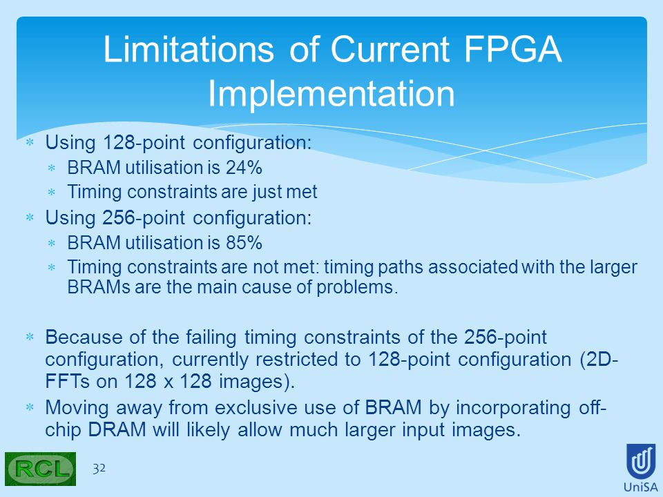  Using 128-point configuration:  BRAM utilisation is 24%  Timing constraints are just met  Using 256-point configuration:  BRAM utilisation is 85%  Timing constraints are not met: timing paths associated with the larger BRAMs are the main cause of problems.