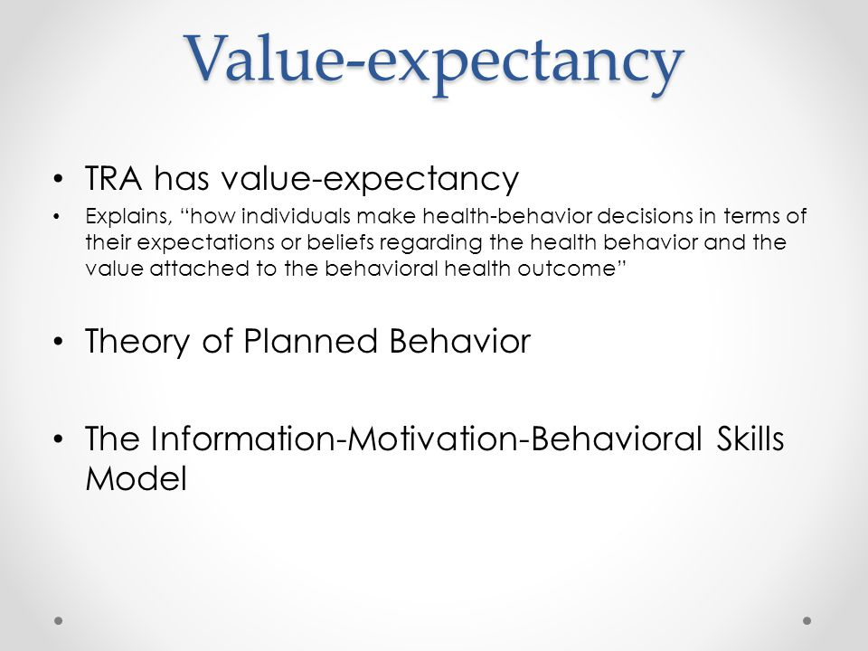 Value-expectancy TRA has value-expectancy Explains, how individuals make health-behavior decisions in terms of their expectations or beliefs regarding the health behavior and the value attached to the behavioral health outcome Theory of Planned Behavior The Information-Motivation-Behavioral Skills Model