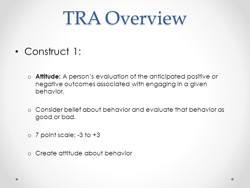 TRA Overview Construct 1: o Attitude: A person's evaluation of the anticipated positive or negative outcomes associated with engaging in a given behavior.