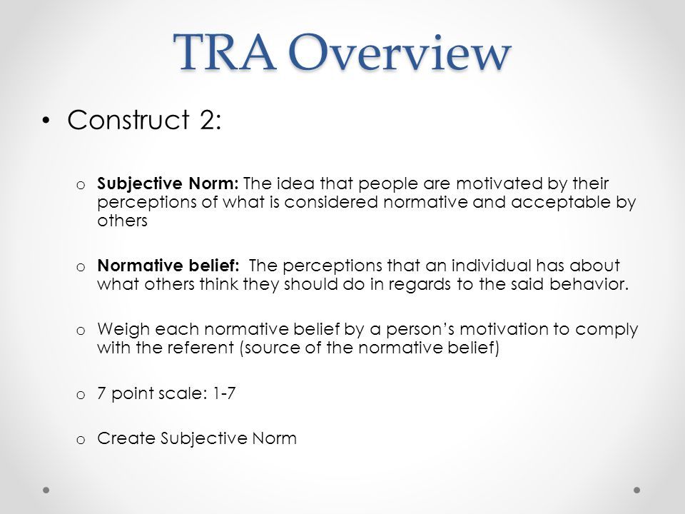 TRA Overview Construct 2: o Subjective Norm: The idea that people are motivated by their perceptions of what is considered normative and acceptable by others o Normative belief: The perceptions that an individual has about what others think they should do in regards to the said behavior.