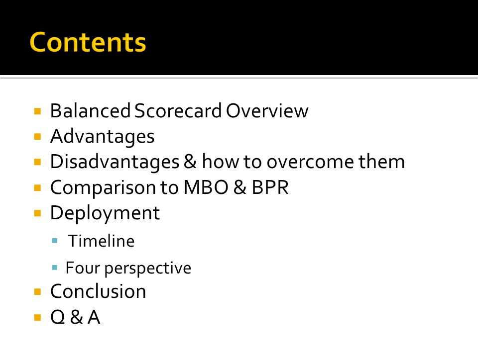  Balanced Scorecard Overview  Advantages  Disadvantages & how to overcome them  Comparison to MBO & BPR  Deployment  Timeline  Four perspective