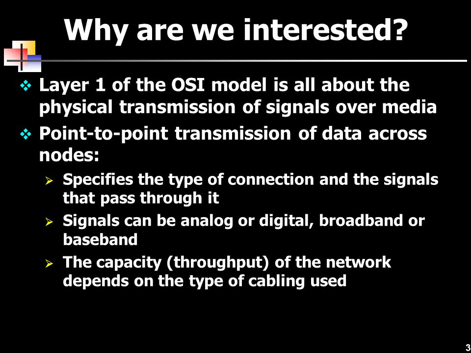 3 Why are we interested?  Layer 1 of the OSI model is all about the physical transmission of signals over media  Point-to-point transmission of data