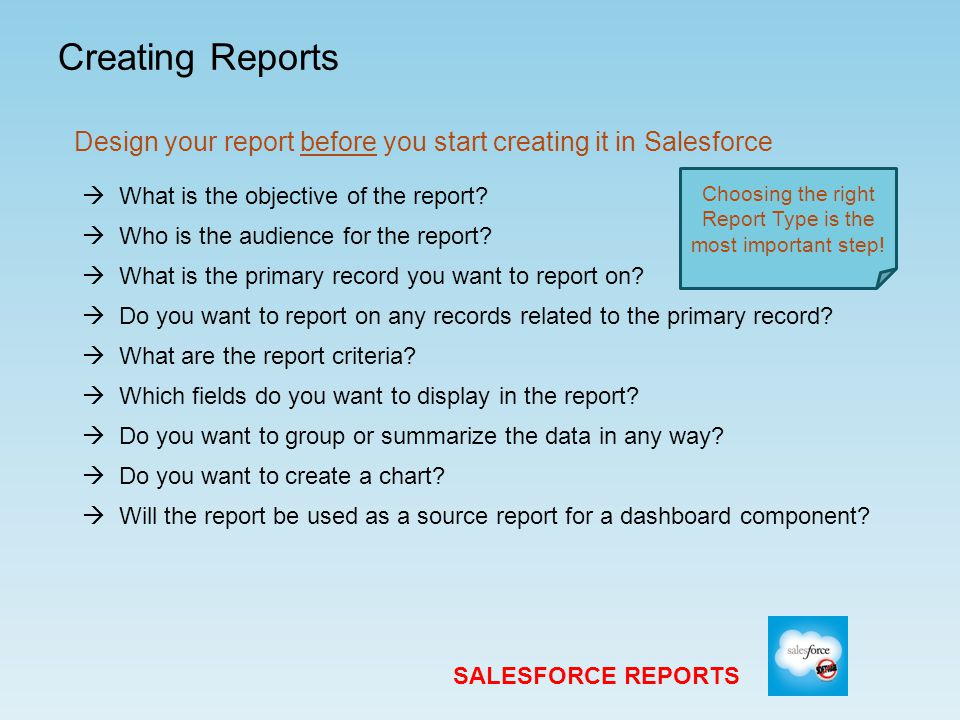 Creating Reports SALESFORCE REPORTS Design your report before you start creating it in Salesforce  What is the primary record you want to report on.