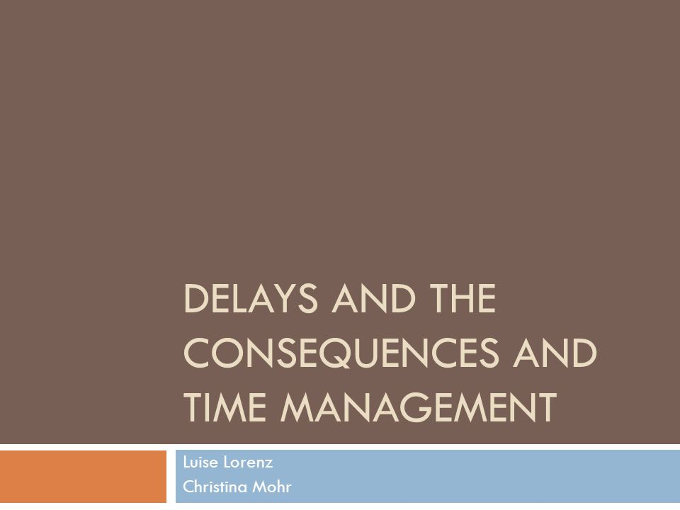 DELAYS AND THE CONSEQUENCES AND TIME MANAGEMENT Luise Lorenz Christina Mohr