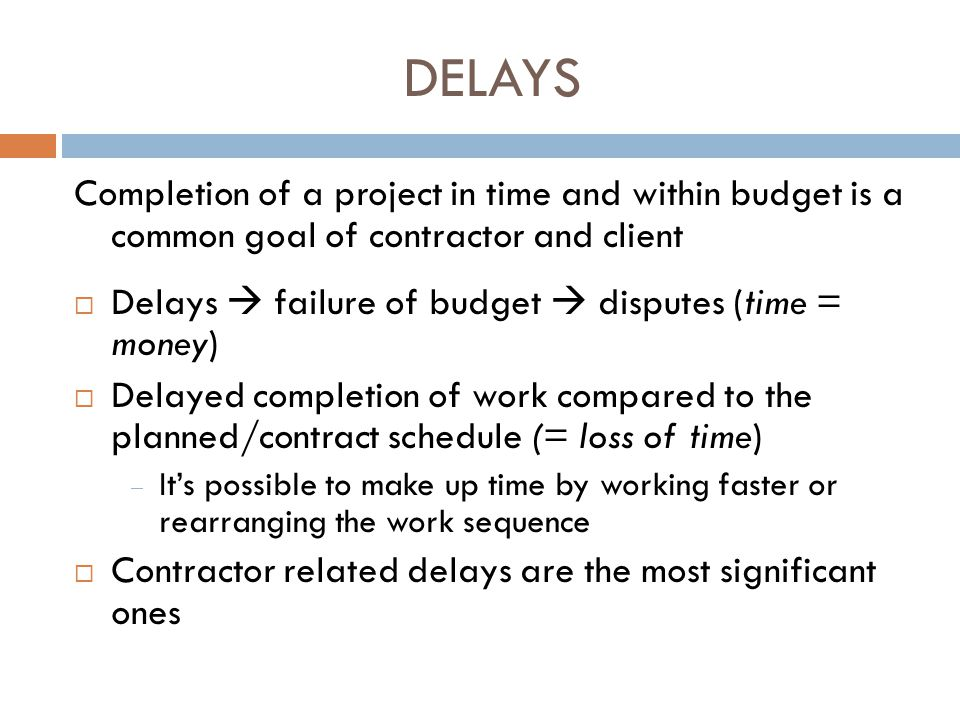 DELAYS Completion of a project in time and within budget is a common goal of contractor and client  Delays  failure of budget  disputes (time = mon