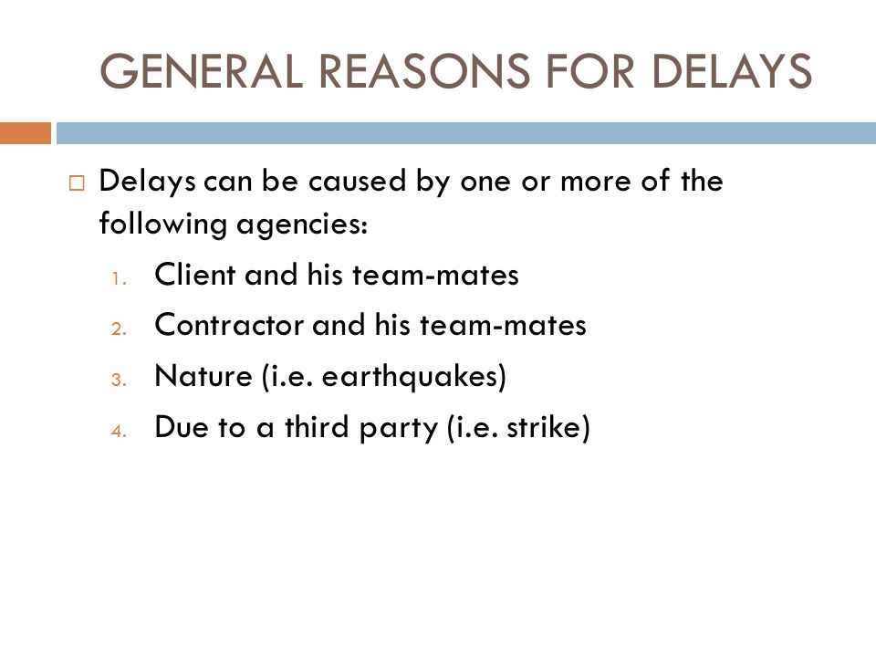 GENERAL REASONS FOR DELAYS  Delays can be caused by one or more of the following agencies: 1. Client and his team-mates 2. Contractor and his team-ma