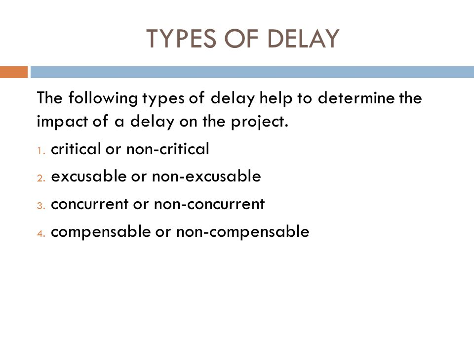 TYPES OF DELAY The following types of delay help to determine the impact of a delay on the project. 1. critical or non-critical 2. excusable or non-ex