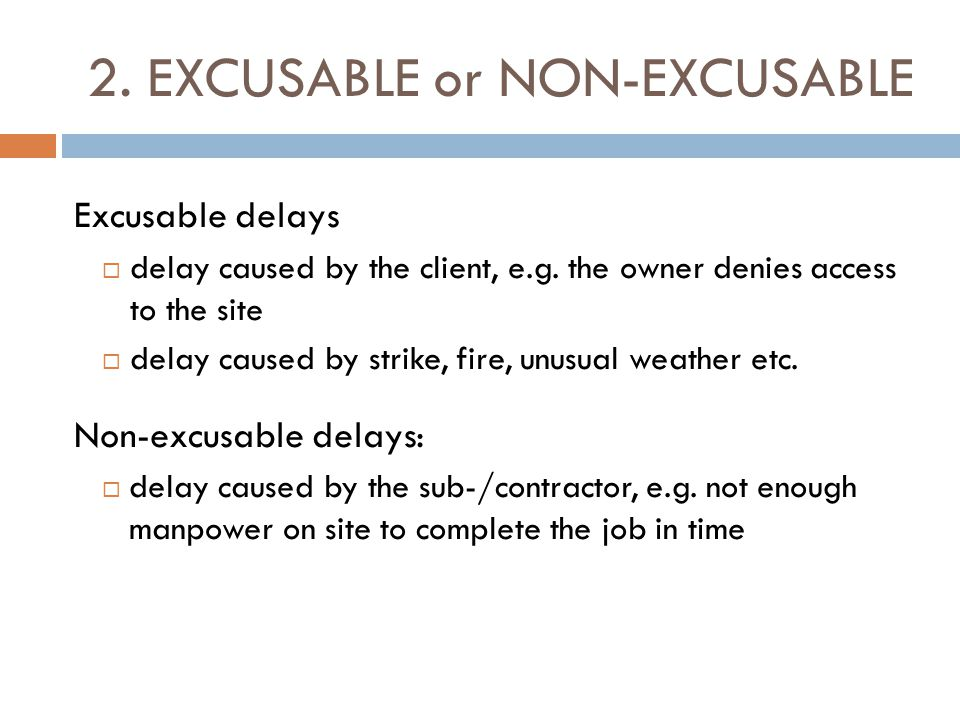 2. EXCUSABLE or NON-EXCUSABLE Excusable delays  delay caused by the client, e.g. the owner denies access to the site  delay caused by strike, fire,