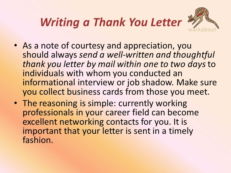 As a note of courtesy and appreciation, you should always send a well-written and thoughtful thank you letter by mail within one to two days to individuals with whom you conducted an informational interview or job shadow.