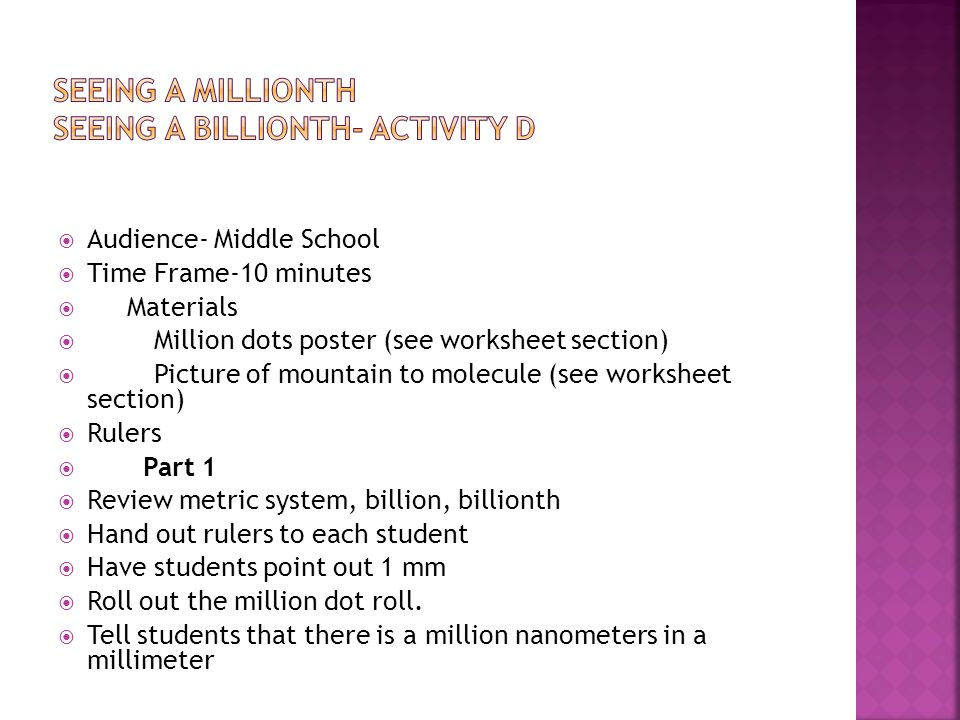  Audience- Middle School  Time Frame-10 minutes  Materials  Million dots poster (see worksheet section)  Picture of mountain to molecule (see worksheet section)  Rulers  Part 1  Review metric system, billion, billionth  Hand out rulers to each student  Have students point out 1 mm  Roll out the million dot roll.
