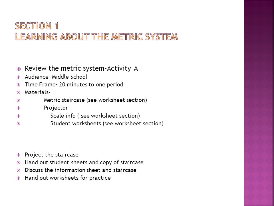  Review the metric system-Activity A  Audience- Middle School  Time Frame- 20 minutes to one period  Materials-  Metric staircase (see worksheet section)  Projector  Scale info ( see worksheet section)  Student worksheets (see worksheet section)  Project the staircase  Hand out student sheets and copy of staircase  Discuss the information sheet and staircase  Hand out worksheets for practice