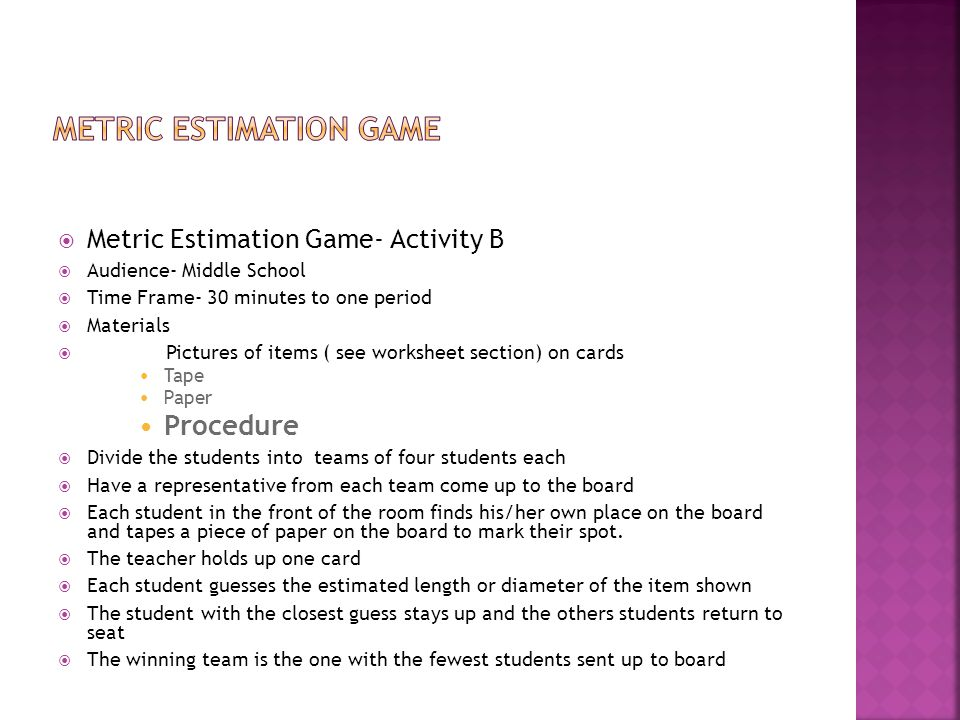  Metric Estimation Game- Activity B  Audience- Middle School  Time Frame- 30 minutes to one period  Materials  Pictures of items ( see worksheet section) on cards Tape Paper Procedure  Divide the students into teams of four students each  Have a representative from each team come up to the board  Each student in the front of the room finds his/her own place on the board and tapes a piece of paper on the board to mark their spot.