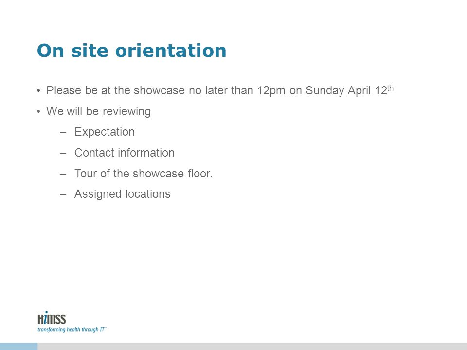 On site orientation Please be at the showcase no later than 12pm on Sunday April 12 th We will be reviewing –Expectation –Contact information –Tour of
