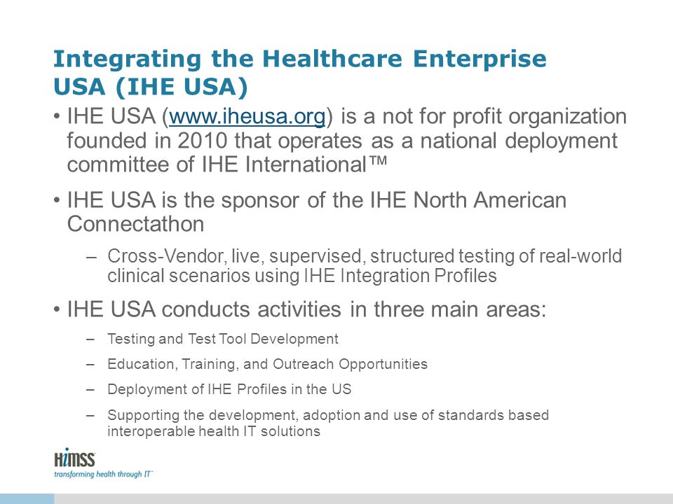 Integrating the Healthcare Enterprise USA (IHE USA) IHE USA (www.iheusa.org) is a not for profit organization founded in 2010 that operates as a natio