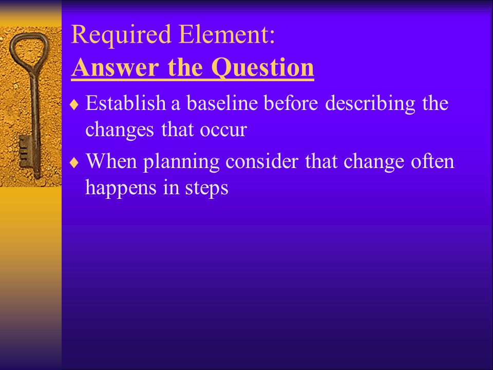 Required Element: Answer the Question  Establish a baseline before describing the changes that occur  When planning consider that change often happe