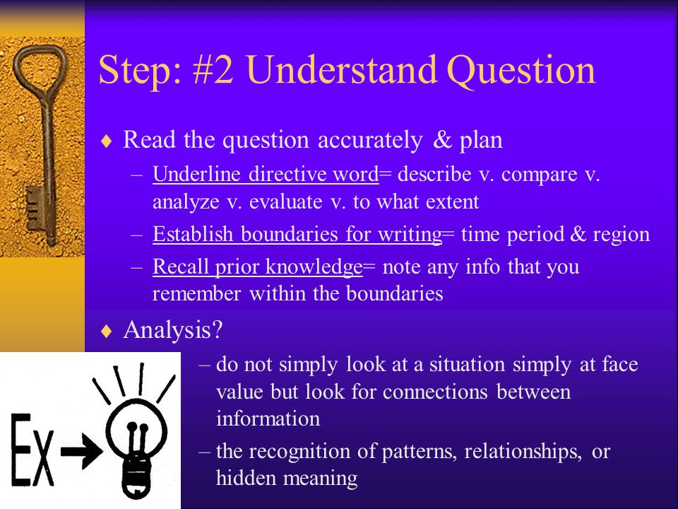 Step: #2 Understand Question  Read the question accurately & plan –Underline directive word= describe v. compare v. analyze v. evaluate v. to what ex